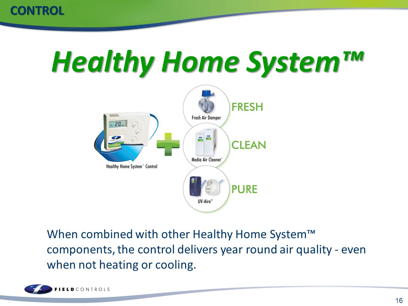 16 CONTROL CONTROL When combined with other Healthy Home System™ components, the control delivers year round air quality - even when not heating or co