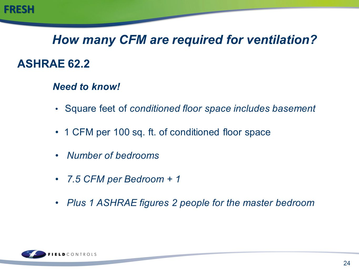 24FRESH How many CFM are required for ventilation? ASHRAE 62.2 Need to know! Square feet of conditioned floor space includes basement 1 CFM per 100 sq