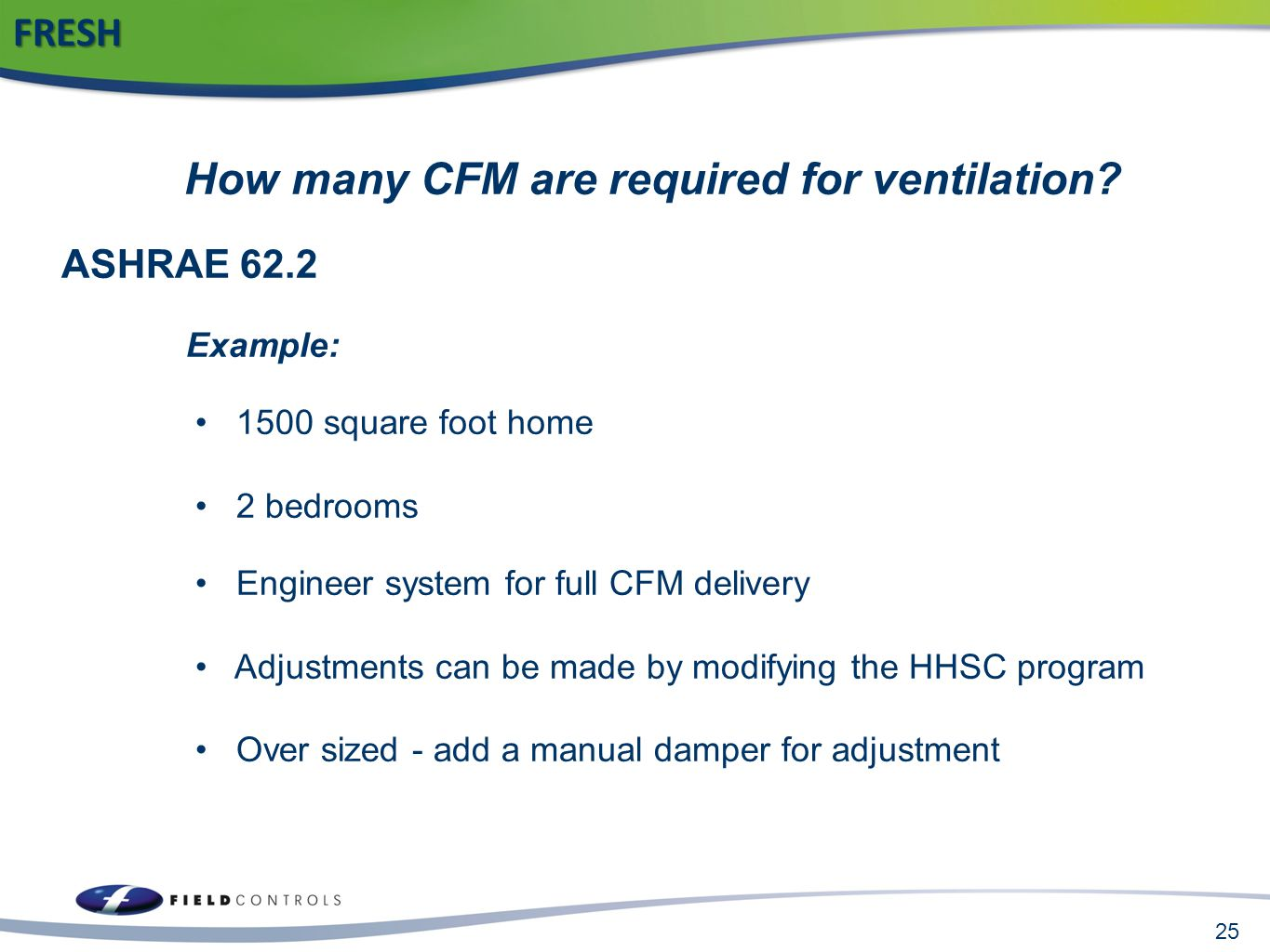 25FRESH How many CFM are required for ventilation? ASHRAE 62.2 Example: 1500 square foot home 2 bedrooms Engineer system for full CFM delivery Adjustm
