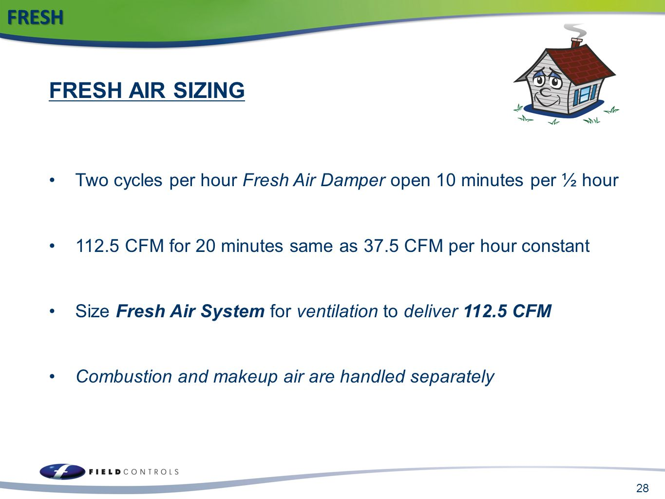 28FRESH FRESH AIR SIZING Two cycles per hour Fresh Air Damper open 10 minutes per ½ hour 112.5 CFM for 20 minutes same as 37.5 CFM per hour constant S