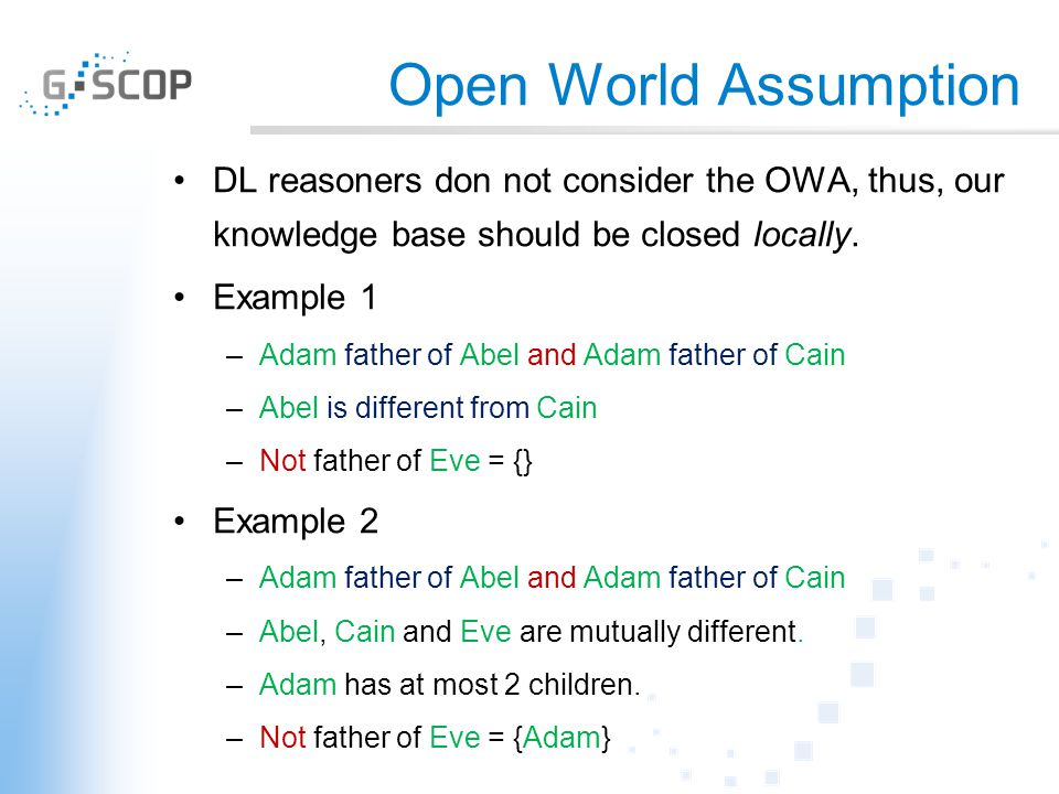 Open World Assumption DL reasoners don not consider the OWA, thus, our knowledge base should be closed locally. Example 1 –Adam father of Abel and Ada