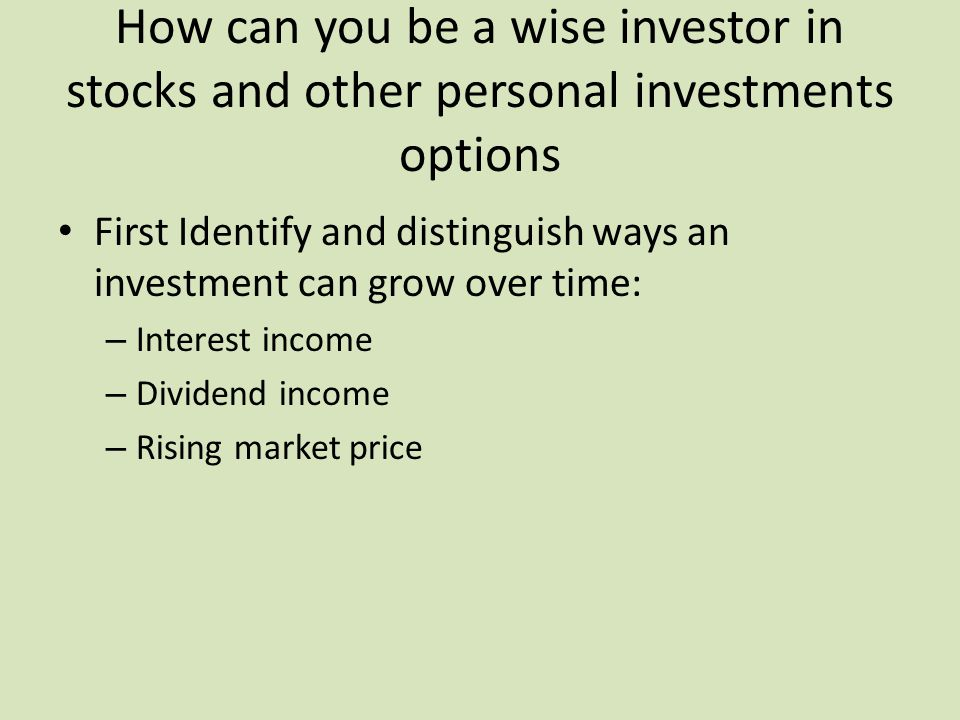 How can you be a wise investor in stocks and other personal investments options First Identify and distinguish ways an investment can grow over time: – Interest income – Dividend income – Rising market price