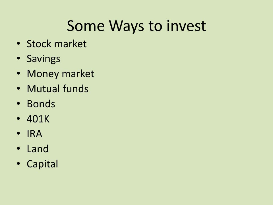 Some Ways to invest Stock market Savings Money market Mutual funds Bonds 401K IRA Land Capital