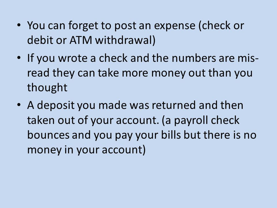 You can forget to post an expense (check or debit or ATM withdrawal) If you wrote a check and the numbers are mis- read they can take more money out than you thought A deposit you made was returned and then taken out of your account.