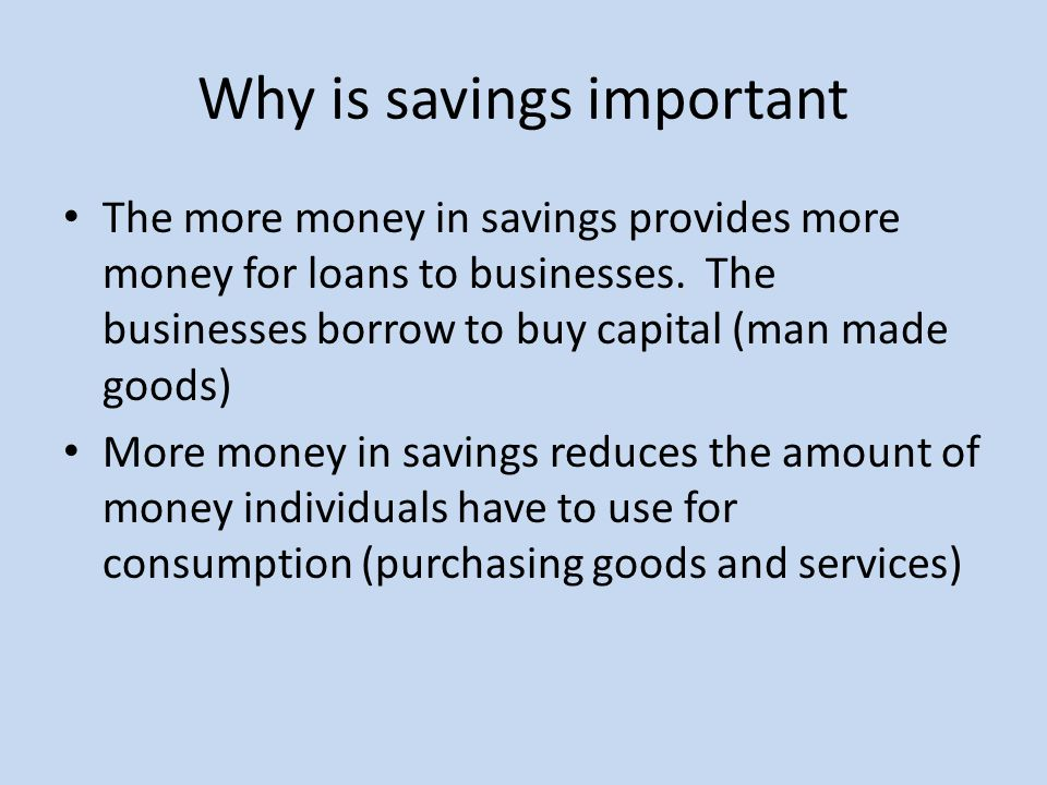Why is savings important The more money in savings provides more money for loans to businesses.