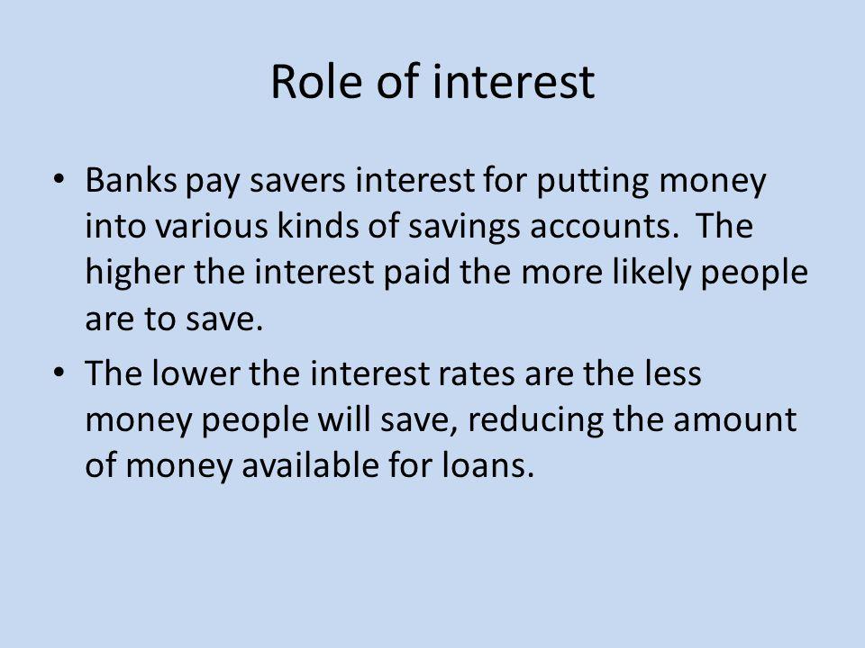 Role of interest Banks pay savers interest for putting money into various kinds of savings accounts.