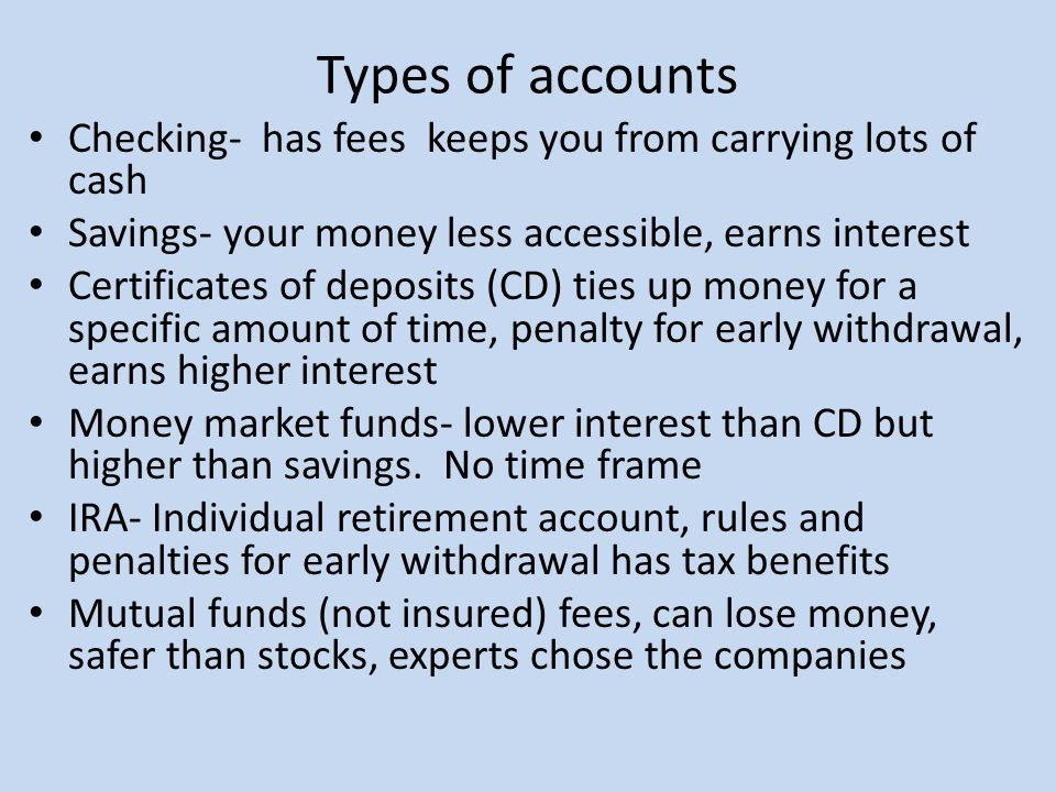 Types of accounts Checking- has fees keeps you from carrying lots of cash Savings- your money less accessible, earns interest Certificates of deposits (CD) ties up money for a specific amount of time, penalty for early withdrawal, earns higher interest Money market funds- lower interest than CD but higher than savings.