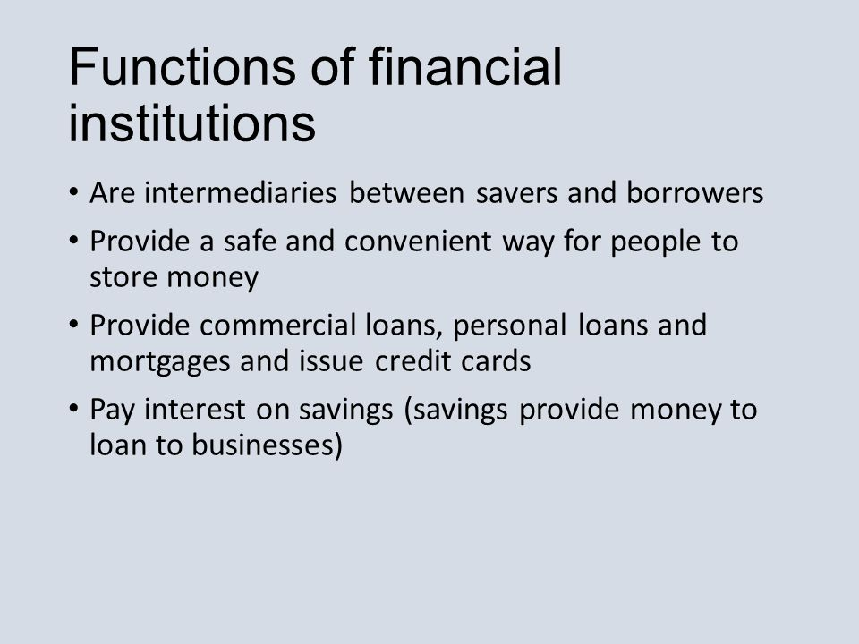 Functions of financial institutions Are intermediaries between savers and borrowers Provide a safe and convenient way for people to store money Provide commercial loans, personal loans and mortgages and issue credit cards Pay interest on savings (savings provide money to loan to businesses)