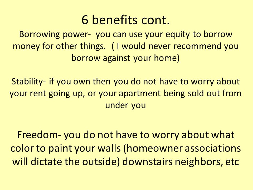 6 benefits cont. Borrowing power- you can use your equity to borrow money for other things.