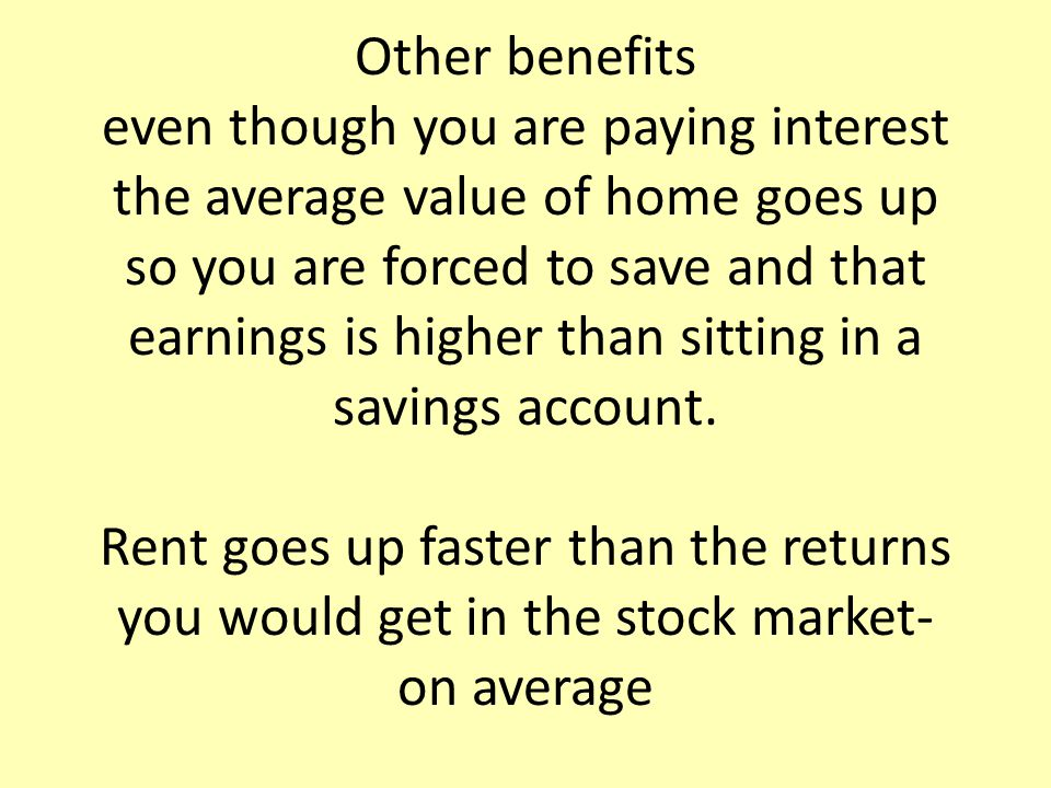 Other benefits even though you are paying interest the average value of home goes up so you are forced to save and that earnings is higher than sitting in a savings account.