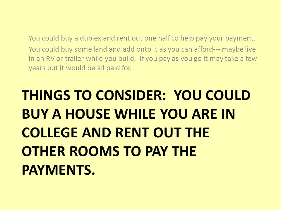 THINGS TO CONSIDER: YOU COULD BUY A HOUSE WHILE YOU ARE IN COLLEGE AND RENT OUT THE OTHER ROOMS TO PAY THE PAYMENTS.