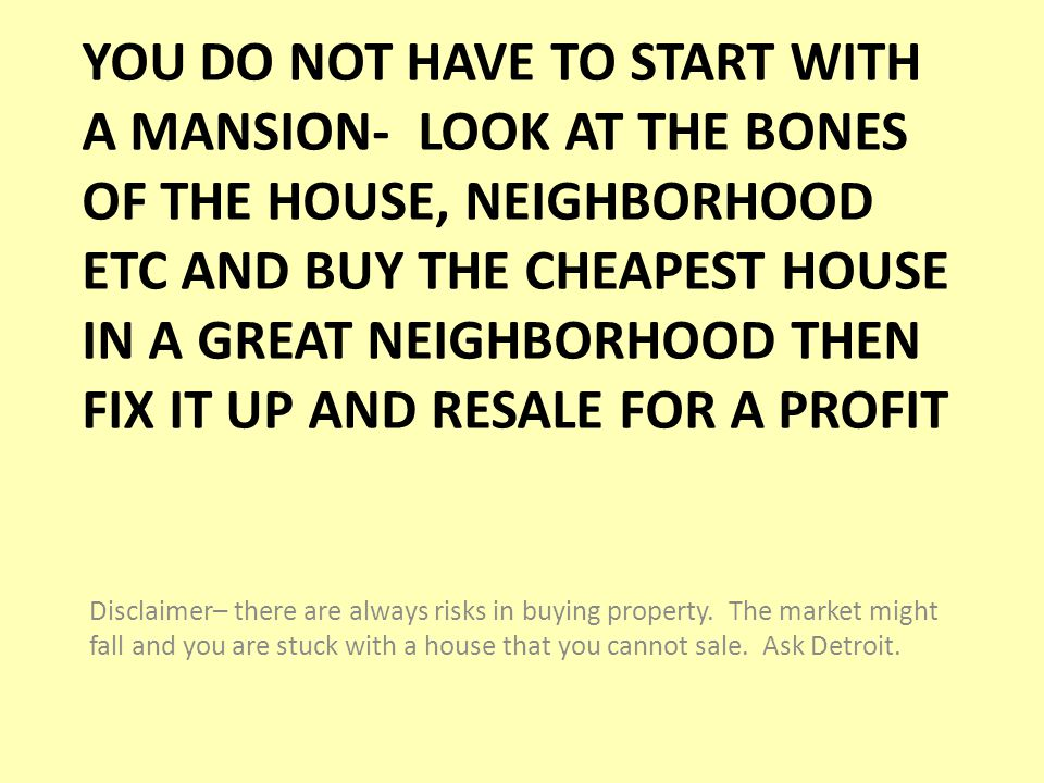 YOU DO NOT HAVE TO START WITH A MANSION- LOOK AT THE BONES OF THE HOUSE, NEIGHBORHOOD ETC AND BUY THE CHEAPEST HOUSE IN A GREAT NEIGHBORHOOD THEN FIX IT UP AND RESALE FOR A PROFIT Disclaimer– there are always risks in buying property.