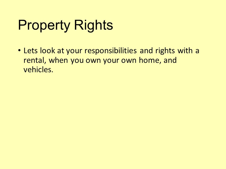 Property Rights Lets look at your responsibilities and rights with a rental, when you own your own home, and vehicles.
