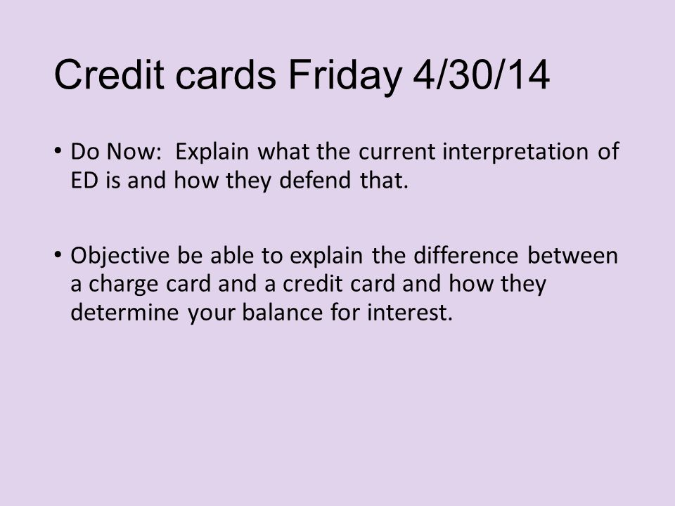 Credit cards Friday 4/30/14 Do Now: Explain what the current interpretation of ED is and how they defend that.