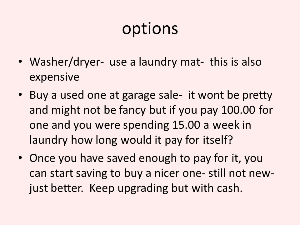 options Washer/dryer- use a laundry mat- this is also expensive Buy a used one at garage sale- it wont be pretty and might not be fancy but if you pay 100.00 for one and you were spending 15.00 a week in laundry how long would it pay for itself.