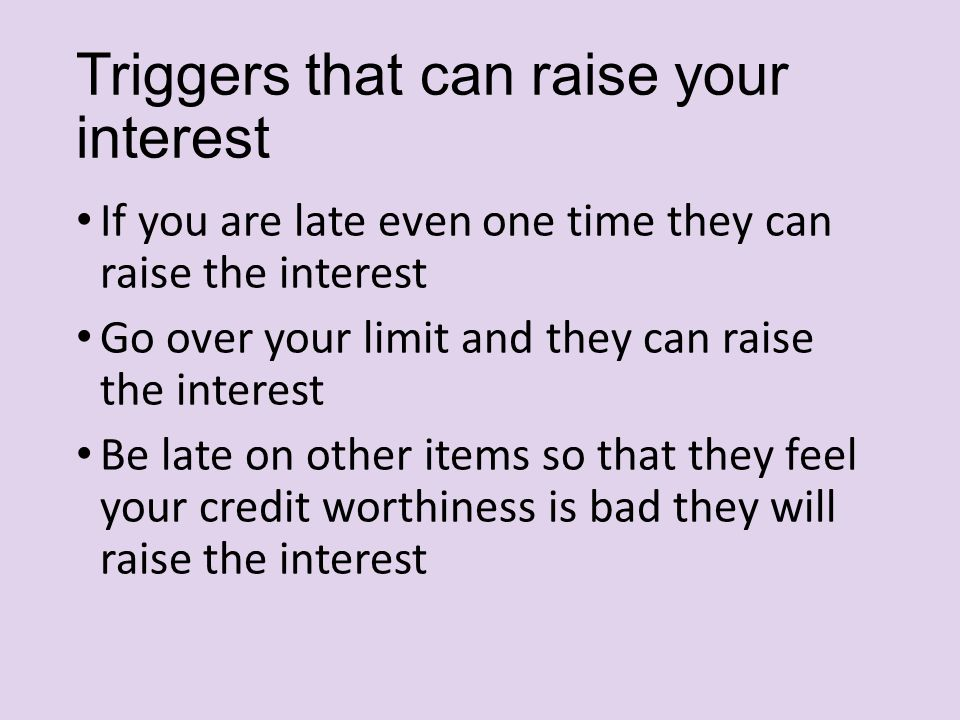 Triggers that can raise your interest If you are late even one time they can raise the interest Go over your limit and they can raise the interest Be late on other items so that they feel your credit worthiness is bad they will raise the interest