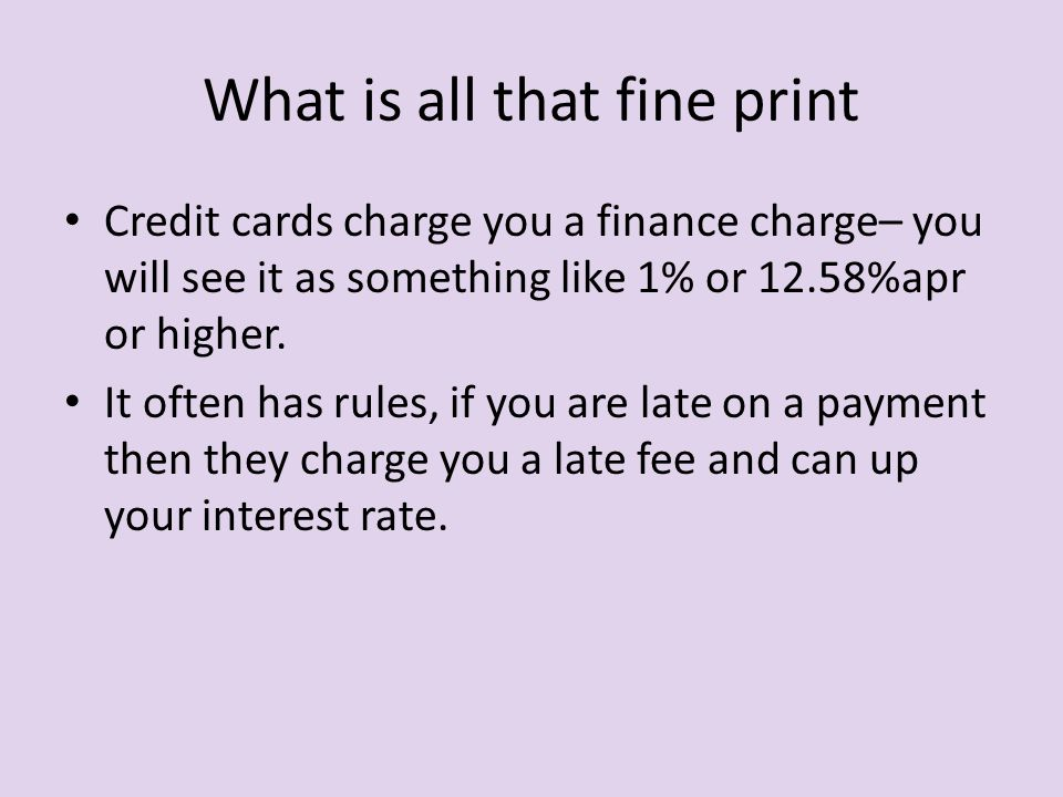 What is all that fine print Credit cards charge you a finance charge– you will see it as something like 1% or 12.58%apr or higher.