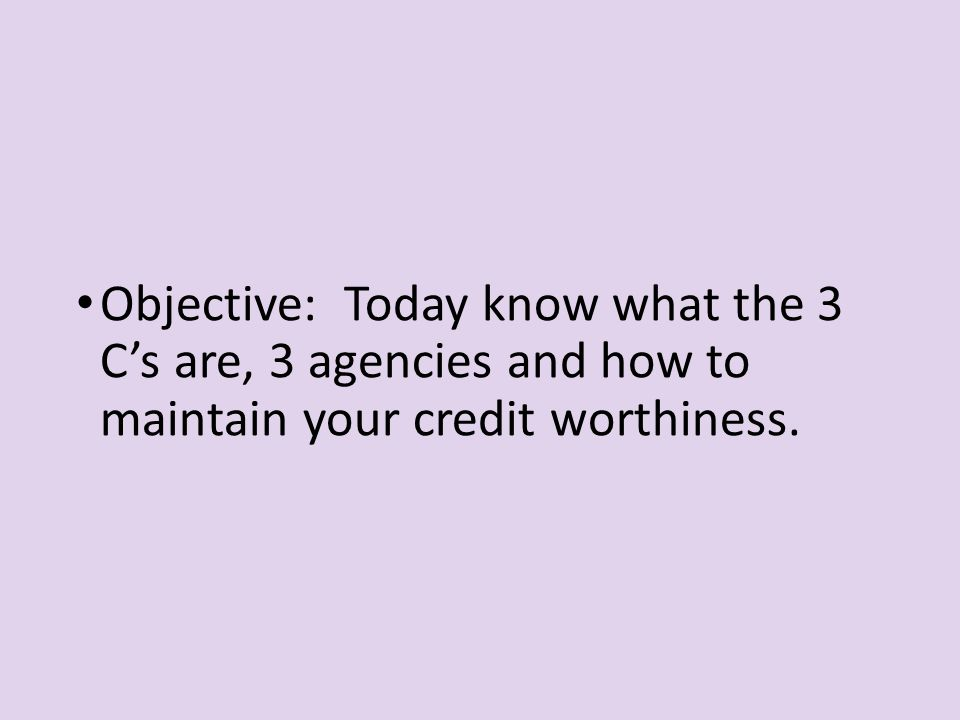 Objective: Today know what the 3 C's are, 3 agencies and how to maintain your credit worthiness.