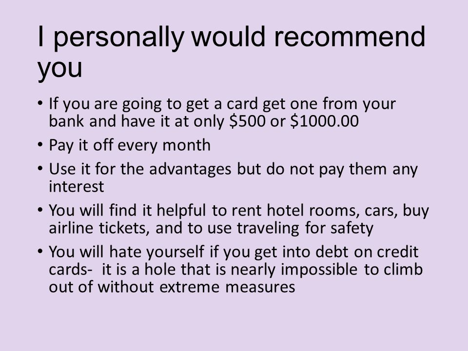 I personally would recommend you If you are going to get a card get one from your bank and have it at only $500 or $1000.00 Pay it off every month Use it for the advantages but do not pay them any interest You will find it helpful to rent hotel rooms, cars, buy airline tickets, and to use traveling for safety You will hate yourself if you get into debt on credit cards- it is a hole that is nearly impossible to climb out of without extreme measures