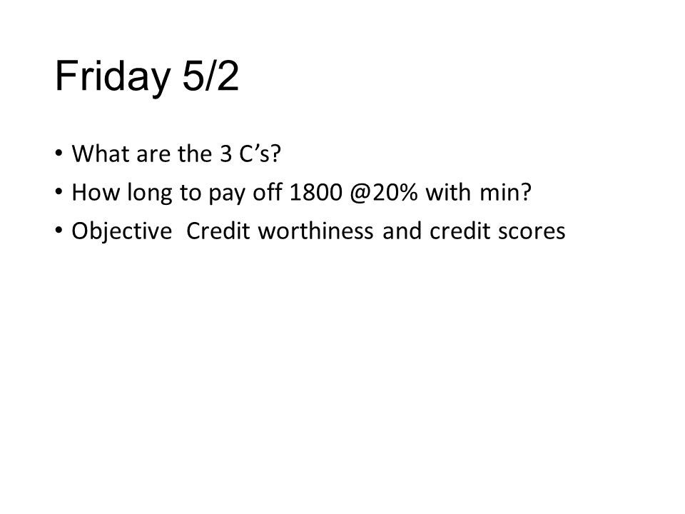 Friday 5/2 What are the 3 C's. How long to pay off 1800 @20% with min.