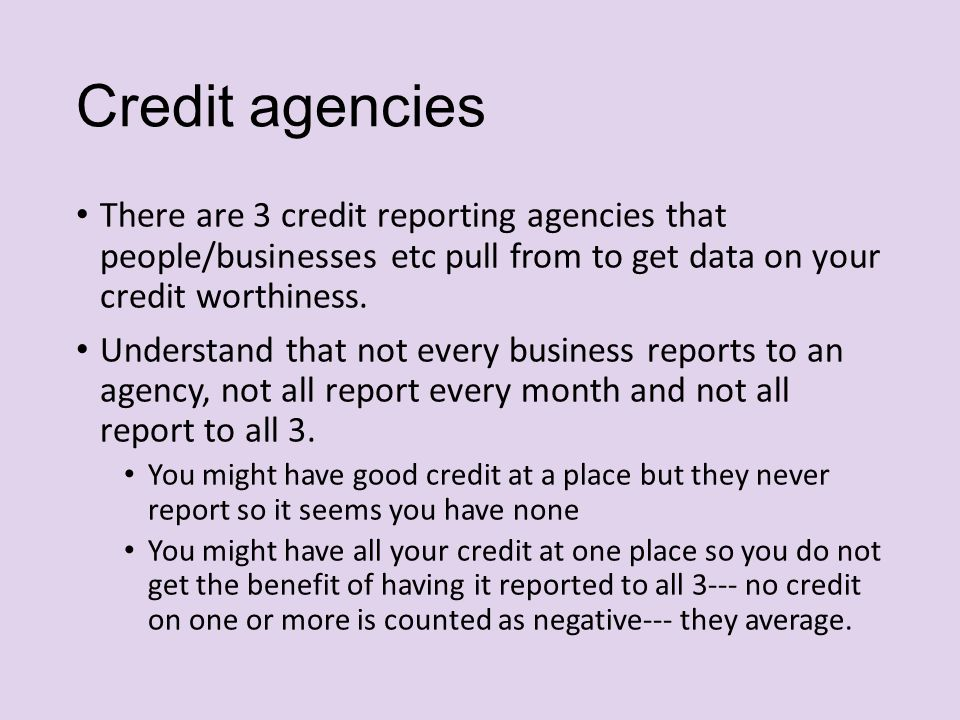 Credit agencies There are 3 credit reporting agencies that people/businesses etc pull from to get data on your credit worthiness.