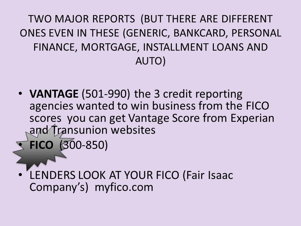 TWO MAJOR REPORTS (BUT THERE ARE DIFFERENT ONES EVEN IN THESE (GENERIC, BANKCARD, PERSONAL FINANCE, MORTGAGE, INSTALLMENT LOANS AND AUTO) VANTAGE (501-990) the 3 credit reporting agencies wanted to win business from the FICO scores you can get Vantage Score from Experian and Transunion websites FICO (300-850) LENDERS LOOK AT YOUR FICO (Fair Isaac Company's) myfico.com