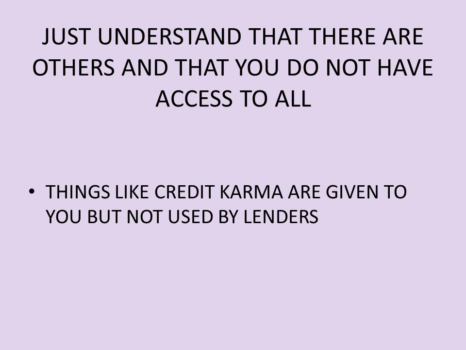 JUST UNDERSTAND THAT THERE ARE OTHERS AND THAT YOU DO NOT HAVE ACCESS TO ALL THINGS LIKE CREDIT KARMA ARE GIVEN TO YOU BUT NOT USED BY LENDERS