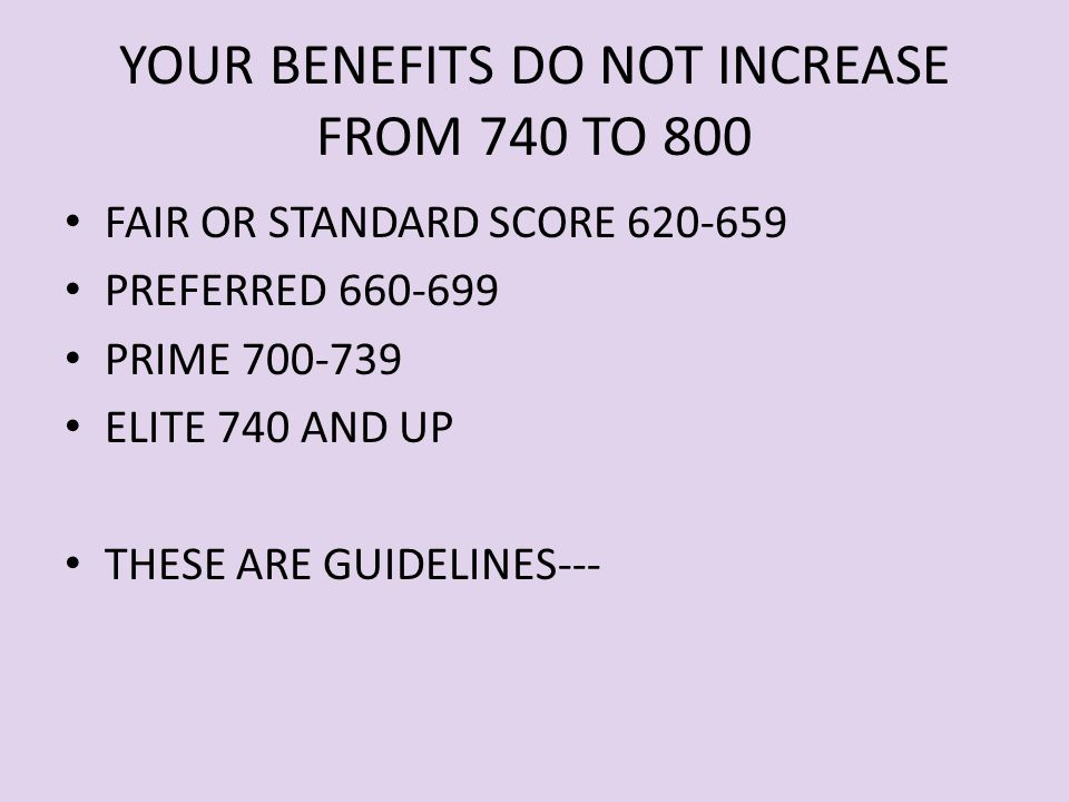 YOUR BENEFITS DO NOT INCREASE FROM 740 TO 800 FAIR OR STANDARD SCORE 620-659 PREFERRED 660-699 PRIME 700-739 ELITE 740 AND UP THESE ARE GUIDELINES---