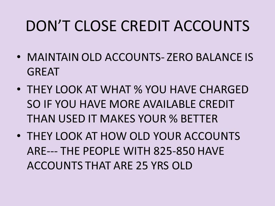 DON'T CLOSE CREDIT ACCOUNTS MAINTAIN OLD ACCOUNTS- ZERO BALANCE IS GREAT THEY LOOK AT WHAT % YOU HAVE CHARGED SO IF YOU HAVE MORE AVAILABLE CREDIT THAN USED IT MAKES YOUR % BETTER THEY LOOK AT HOW OLD YOUR ACCOUNTS ARE--- THE PEOPLE WITH 825-850 HAVE ACCOUNTS THAT ARE 25 YRS OLD