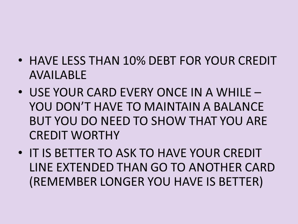 HAVE LESS THAN 10% DEBT FOR YOUR CREDIT AVAILABLE USE YOUR CARD EVERY ONCE IN A WHILE – YOU DON'T HAVE TO MAINTAIN A BALANCE BUT YOU DO NEED TO SHOW THAT YOU ARE CREDIT WORTHY IT IS BETTER TO ASK TO HAVE YOUR CREDIT LINE EXTENDED THAN GO TO ANOTHER CARD (REMEMBER LONGER YOU HAVE IS BETTER)