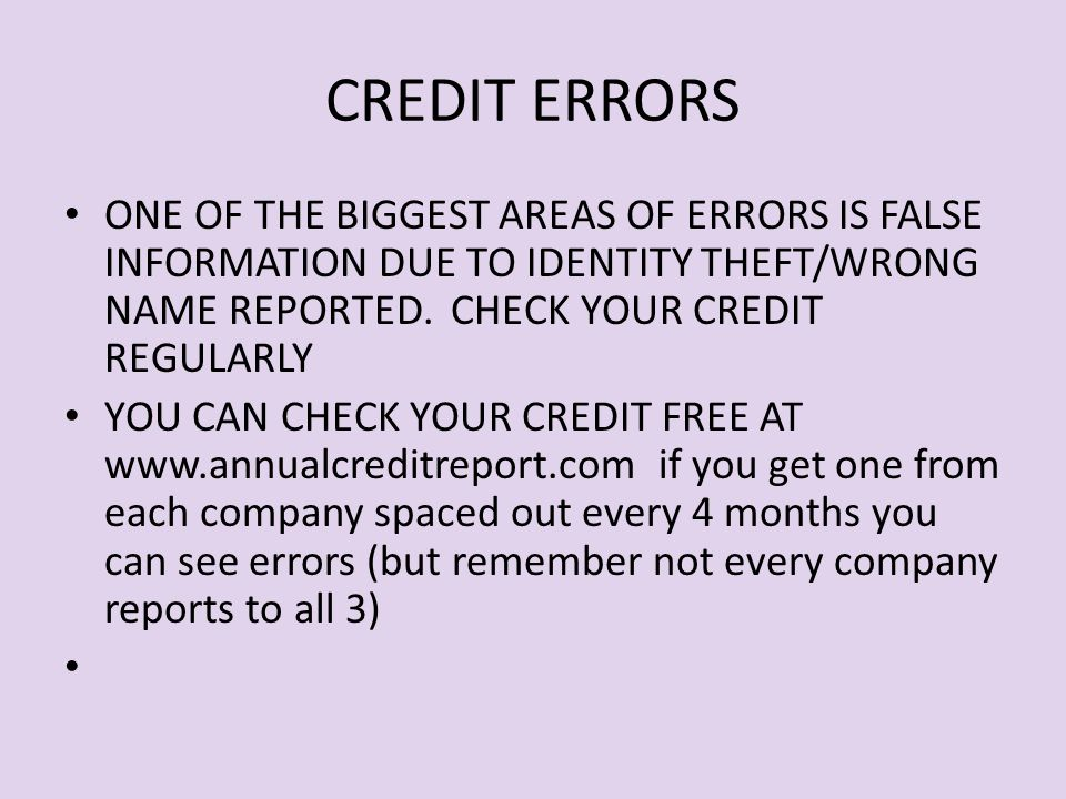 CREDIT ERRORS ONE OF THE BIGGEST AREAS OF ERRORS IS FALSE INFORMATION DUE TO IDENTITY THEFT/WRONG NAME REPORTED.
