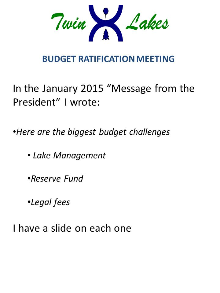 BUDGET RATIFICATION MEETING In the January 2015 Message from the President I wrote: Here are the biggest budget challenges Lake Management Reserve Fund Legal fees I have a slide on each one