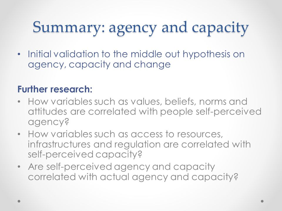 Summary: agency and capacity Initial validation to the middle out hypothesis on agency, capacity and change Further research: How variables such as values, beliefs, norms and attitudes are correlated with people self-perceived agency.