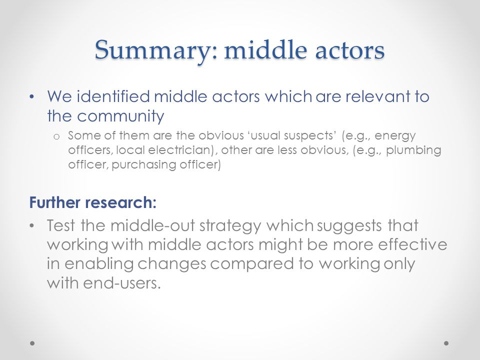 Summary: middle actors We identified middle actors which are relevant to the community o Some of them are the obvious 'usual suspects' (e.g., energy officers, local electrician), other are less obvious, (e.g., plumbing officer, purchasing officer) Further research: Test the middle-out strategy which suggests that working with middle actors might be more effective in enabling changes compared to working only with end-users.