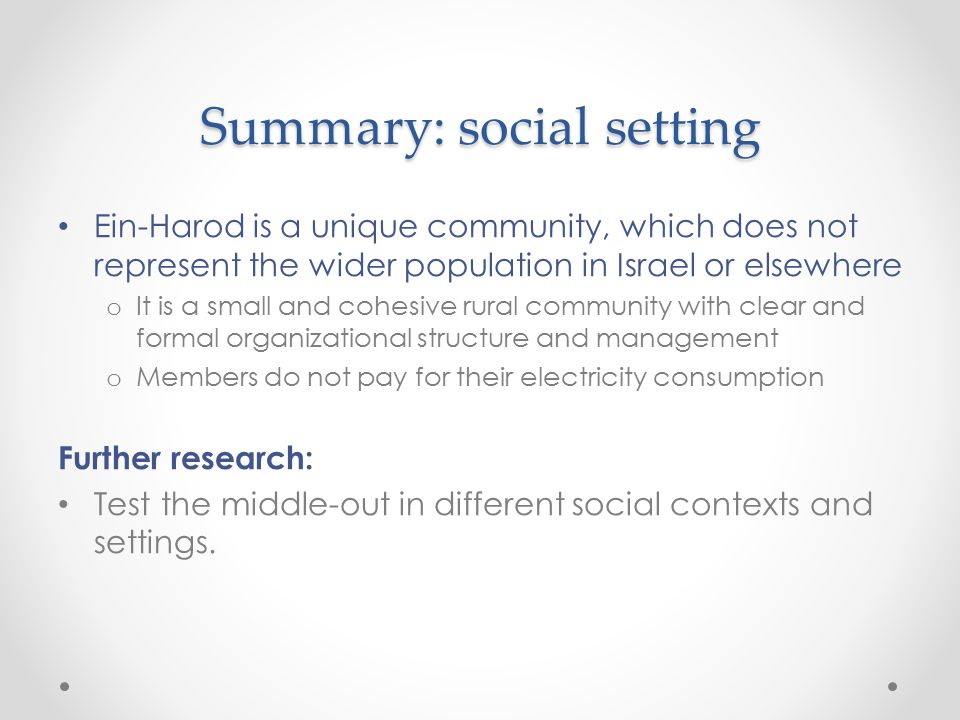 Summary: social setting Ein-Harod is a unique community, which does not represent the wider population in Israel or elsewhere o It is a small and cohesive rural community with clear and formal organizational structure and management o Members do not pay for their electricity consumption Further research: Test the middle-out in different social contexts and settings.