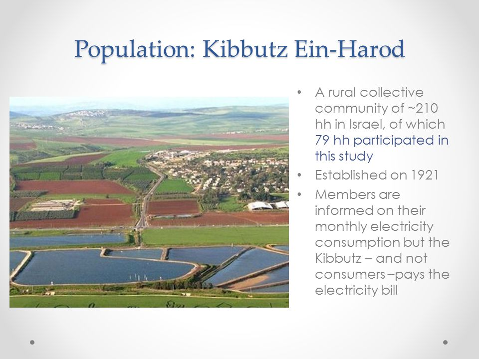 Population: Kibbutz Ein-Harod A rural collective community of ~210 hh in Israel, of which 79 hh participated in this study Established on 1921 Members are informed on their monthly electricity consumption but the Kibbutz – and not consumers –pays the electricity bill