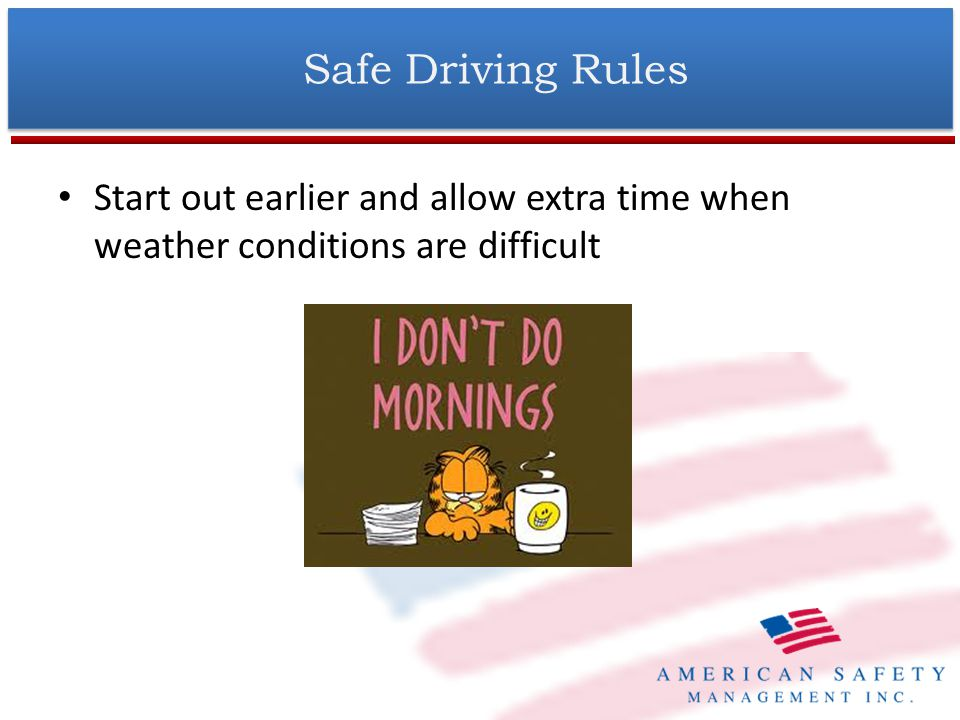 Start out earlier and allow extra time when weather conditions are difficult Safe Driving Rules