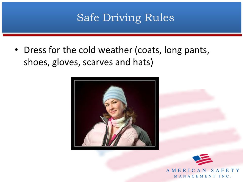 Dress for the cold weather (coats, long pants, shoes, gloves, scarves and hats) Safe Driving Rules