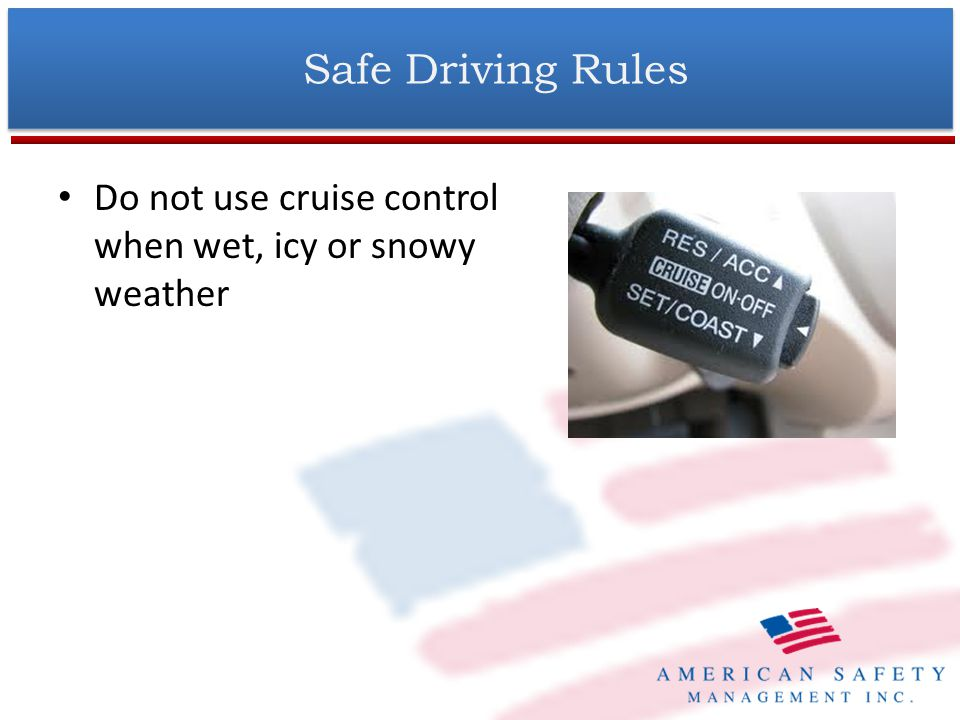 Do not use cruise control when wet, icy or snowy weather Safe Driving Rules