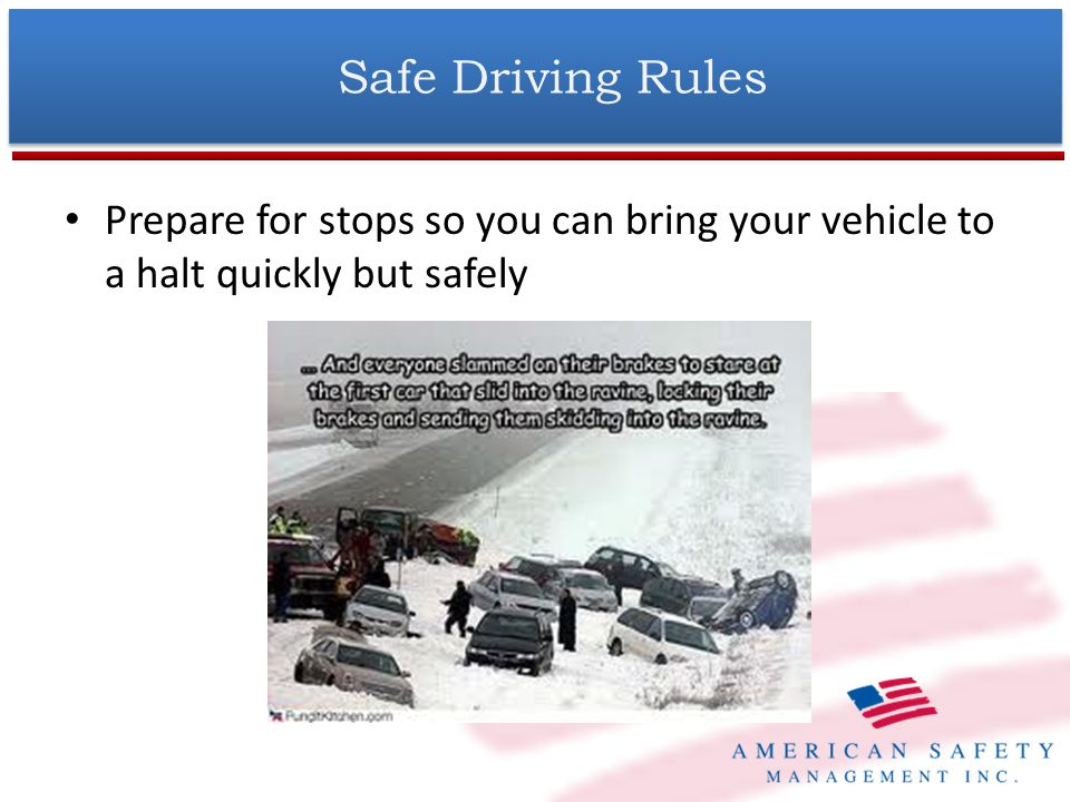 Prepare for stops so you can bring your vehicle to a halt quickly but safely Safe Driving Rules