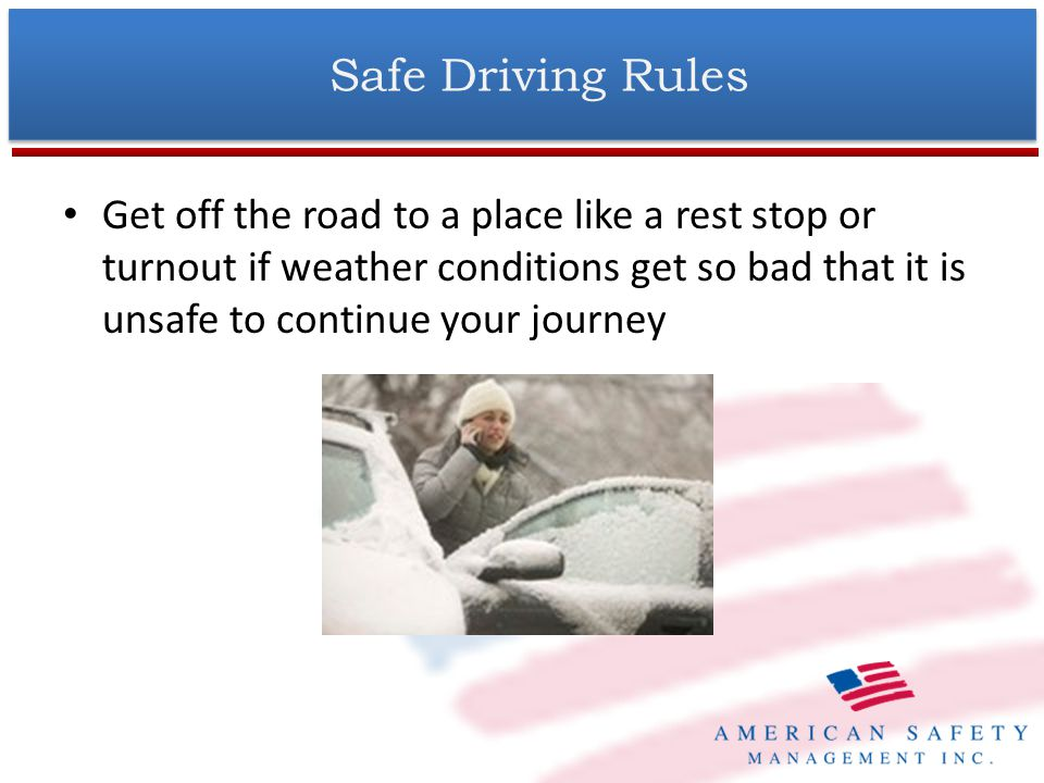 Get off the road to a place like a rest stop or turnout if weather conditions get so bad that it is unsafe to continue your journey Safe Driving Rules