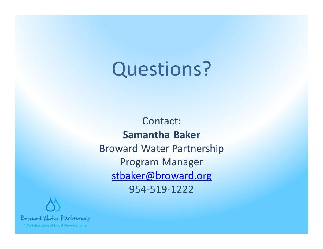 Contact: Samantha Baker Broward Water Partnership Program Manager stbaker@broward.org 954-519-1222 Questions?