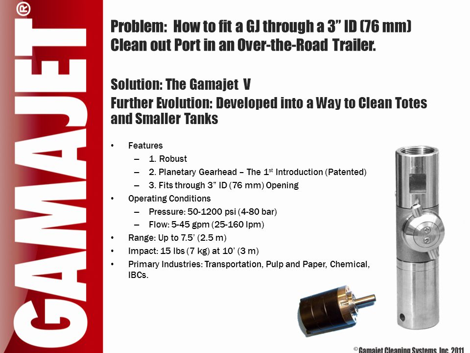 """Problem: How to fit a GJ through a 3"""" ID (76 mm) Clean out Port in an Over-the-Road Trailer. Solution: The Gamajet V Further Evolution: Developed into"""