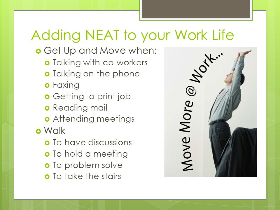 Adding NEAT to your Work Life  Get Up and Move when:  Talking with co-workers  Talking on the phone  Faxing  Getting a print job  Reading mail  Attending meetings  Walk  To have discussions  To hold a meeting  To problem solve  To take the stairs
