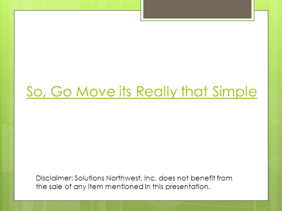 So, Go Move its Really that Simple Disclaimer: Solutions Northwest, Inc.