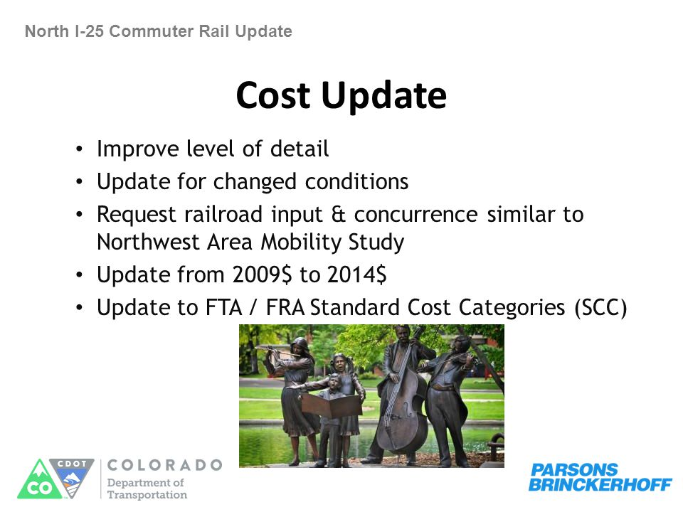 Cost Update North I-25 Commuter Rail Update Improve level of detail Update for changed conditions Request railroad input & concurrence similar to Northwest Area Mobility Study Update from 2009$ to 2014$ Update to FTA / FRA Standard Cost Categories (SCC)
