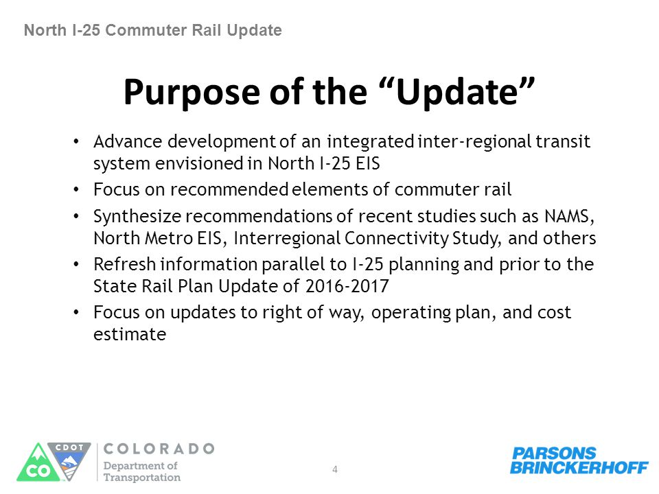 Purpose of the Update North I-25 Commuter Rail Update Advance development of an integrated inter-regional transit system envisioned in North I-25 EIS Focus on recommended elements of commuter rail Synthesize recommendations of recent studies such as NAMS, North Metro EIS, Interregional Connectivity Study, and others Refresh information parallel to I-25 planning and prior to the State Rail Plan Update of 2016-2017 Focus on updates to right of way, operating plan, and cost estimate 4