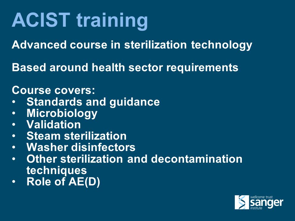 ACIST training Advanced course in sterilization technology Based around health sector requirements Course covers: Standards and guidance Microbiology Validation Steam sterilization Washer disinfectors Other sterilization and decontamination techniques Role of AE(D)