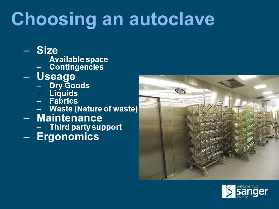 Choosing an autoclave –Size –Available space –Contingencies –Useage –Dry Goods –Liquids –Fabrics –Waste (Nature of waste) –Maintenance –Third party support –Ergonomics