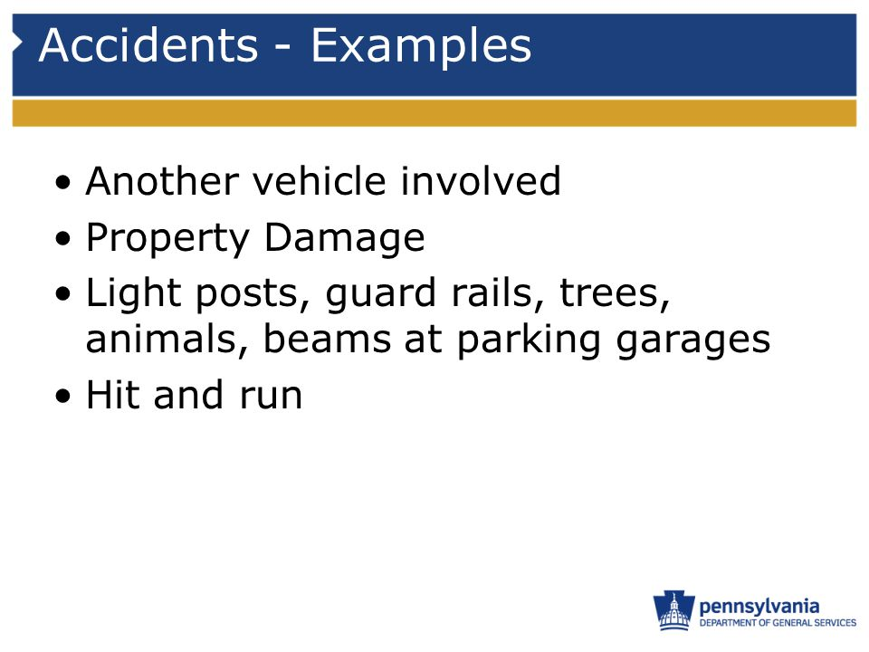 Accidents - Examples Another vehicle involved Property Damage Light posts, guard rails, trees, animals, beams at parking garages Hit and run